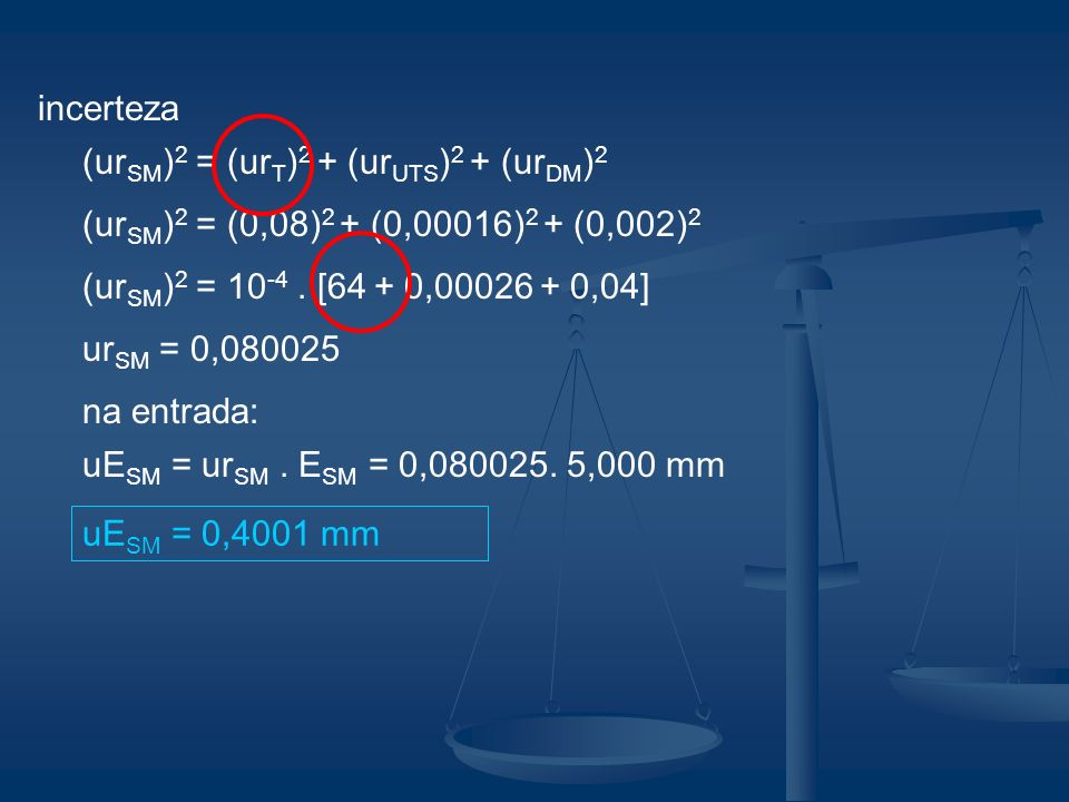 incerteza(urSM)2 = (urT)2 + (urUTS)2 + (urDM)2. (urSM)2 = (0,08)2 + (0,00016)2 + (0,002)2. (urSM)2 = 10-4 . [64 + 0,00026 + 0,04]